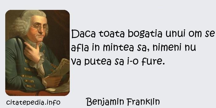 Benjamin Franklin - Daca toata bogatia unui om se afla in mintea sa, nimeni nu va putea sa i-o fure.