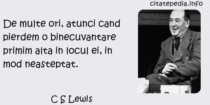 C S Lewis - De multe ori, atunci cand pierdem o binecuvantare primim alta in locul ei, in mod neasteptat.