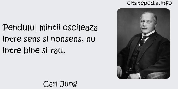 Carl Jung - Pendulul mintii oscileaza intre sens si nonsens, nu intre bine si rau.