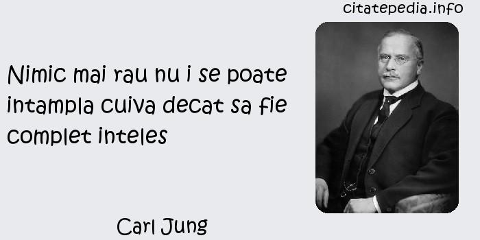 Carl Jung - Nimic mai rau nu i se poate intampla cuiva decat sa fie complet inteles