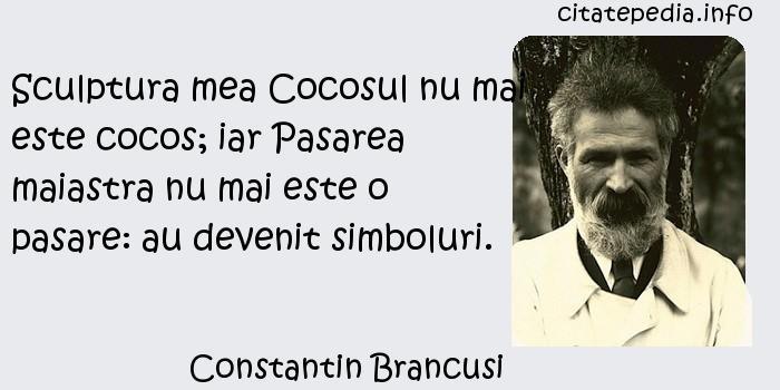 Constantin Brancusi - Sculptura mea Cocosul nu mai este cocos; iar Pasarea maiastra nu mai este o pasare: au devenit simboluri.