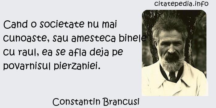Constantin Brancusi - Cand o societate nu mai cunoaste, sau amesteca binele cu raul, ea se afla deja pe povarnisul pierzaniei.