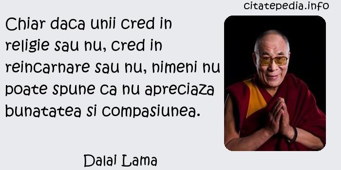 Dalai Lama - Chiar daca unii cred in religie sau nu, cred in reincarnare sau nu, nimeni nu poate spune ca nu apreciaza bunatatea si compasiunea.