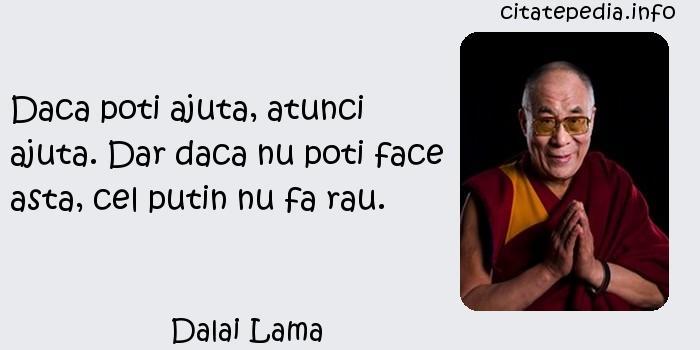 Dalai Lama - Daca poti ajuta, atunci ajuta. Dar daca nu poti face asta, cel putin nu fa rau.