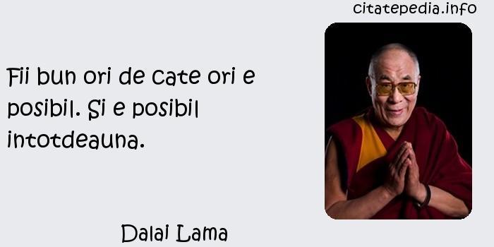 Dalai Lama - Fii bun ori de cate ori e posibil. Si e posibil intotdeauna.