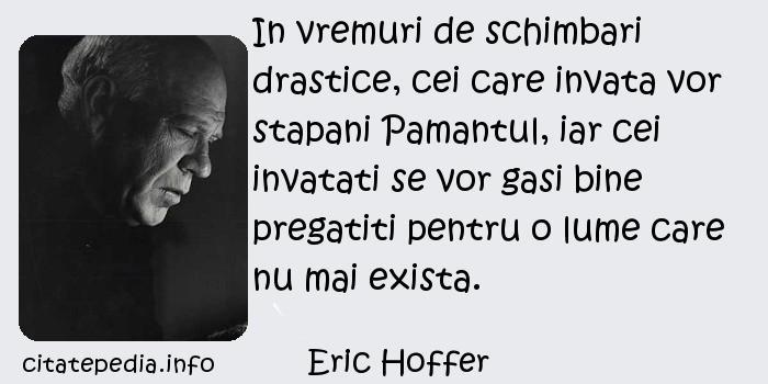 Eric Hoffer - In vremuri de schimbari drastice, cei care invata vor stapani Pamantul, iar cei invatati se vor gasi bine pregatiti pentru o lume care nu mai exista.