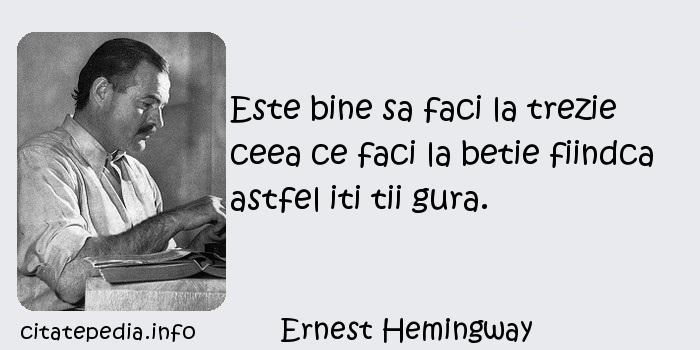 Ernest Hemingway - Este bine sa faci la trezie ceea ce faci la betie fiindca astfel iti tii gura.