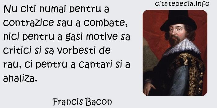 Francis Bacon - Nu citi numai pentru a contrazice sau a combate, nici pentru a gasi motive sa critici si sa vorbesti de rau, ci pentru a cantari si a analiza.