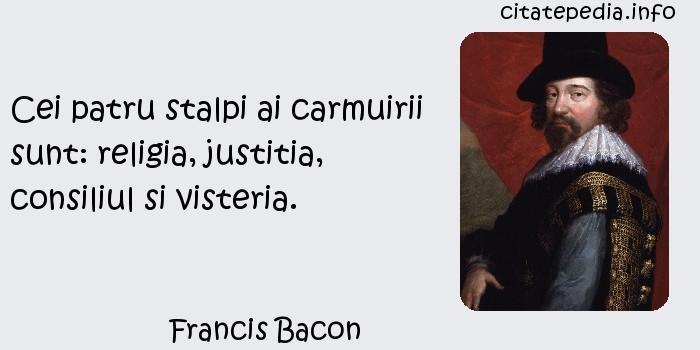 Francis Bacon - Cei patru stalpi ai carmuirii sunt: religia, justitia, consiliul si visteria.