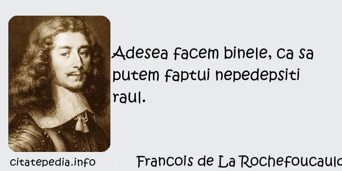 Francois de La Rochefoucauld - Adesea facem binele, ca sa putem faptui nepedepsiti raul.