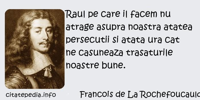 Francois de La Rochefoucauld - Raul pe care il facem nu atrage asupra noastra atatea persecutii si atata ura cat ne casuneaza trasaturile noastre bune.