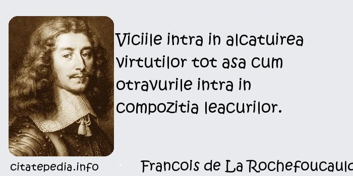 Francois de La Rochefoucauld - Viciile intra in alcatuirea virtutilor tot asa cum otravurile intra in compozitia leacurilor.