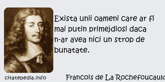 Francois de La Rochefoucauld - Exista unii oameni care ar fi mai putin primejdiosi daca n-ar avea nici un strop de bunatate.