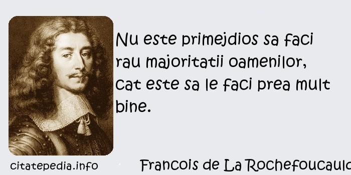 Francois de La Rochefoucauld - Nu este primejdios sa faci rau majoritatii oamenilor, cat este sa le faci prea mult bine.