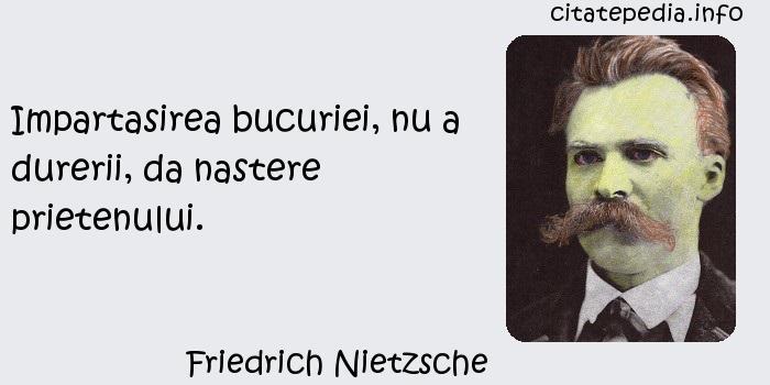 Friedrich Nietzsche - Impartasirea bucuriei, nu a durerii, da nastere prietenului.