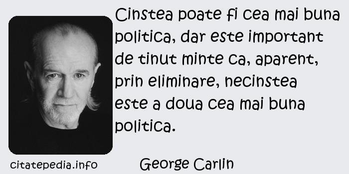 George Carlin - Cinstea poate fi cea mai buna politica, dar este important de tinut minte ca, aparent, prin eliminare, necinstea este a doua cea mai buna politica.