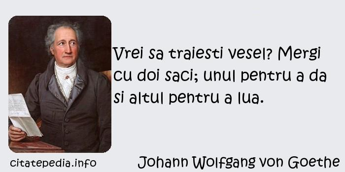 Johann Wolfgang von Goethe - Vrei sa traiesti vesel? Mergi cu doi saci; unul pentru a da si altul pentru a lua.