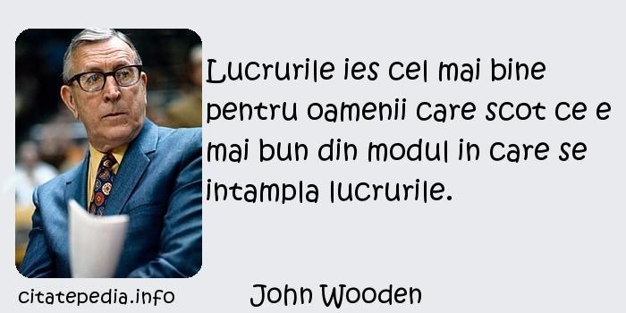 John Wooden - Lucrurile ies cel mai bine pentru oamenii care scot ce e mai bun din modul in care se intampla lucrurile.