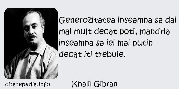 Khalil Gibran - Generozitatea inseamna sa dai mai mult decat poti, mandria inseamna sa iei mai putin decat iti trebuie.