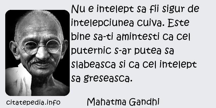 Mahatma Gandhi - Nu e intelept sa fii sigur de intelepciunea cuiva. Este bine sa-ti amintesti ca cel puternic s-ar putea sa slabeasca si ca cel intelept sa greseasca.