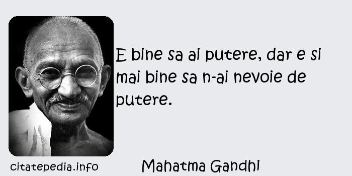 Mahatma Gandhi - E bine sa ai putere, dar e si mai bine sa n-ai nevoie de putere.