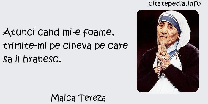 Maica Tereza - Atunci cand mi-e foame, trimite-mi pe cineva pe care sa il hranesc.
