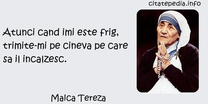 Maica Tereza - Atunci cand imi este frig, trimite-mi pe cineva pe care sa il incalzesc.