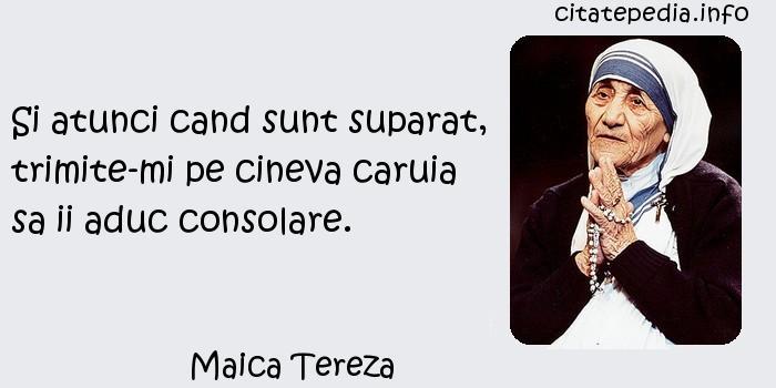Maica Tereza - Si atunci cand sunt suparat, trimite-mi pe cineva caruia sa ii aduc consolare.