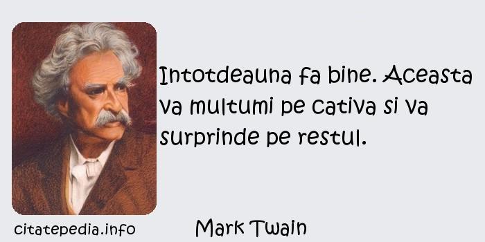 Mark Twain - Intotdeauna fa bine. Aceasta va multumi pe cativa si va surprinde pe restul.