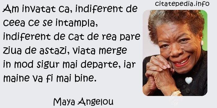 Maya Angelou - Am invatat ca, indiferent de ceea ce se intampla, indiferent de cat de rea pare ziua de astazi, viata merge in mod sigur mai departe, iar maine va fi mai bine.