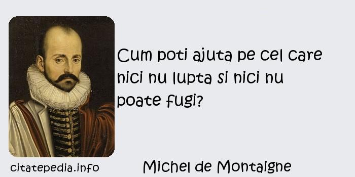 Michel de Montaigne - Cum poti ajuta pe cel care nici nu lupta si nici nu poate fugi?