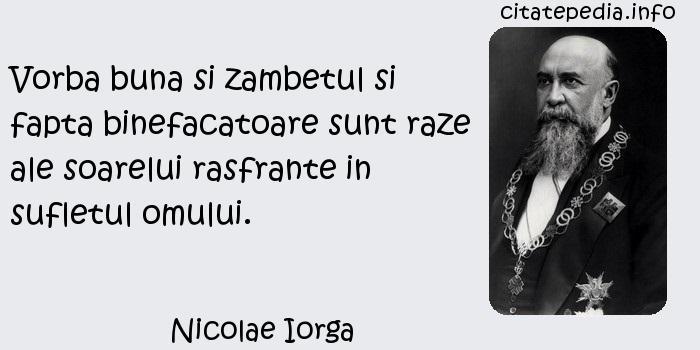 Nicolae Iorga - Vorba buna si zambetul si fapta binefacatoare sunt raze ale soarelui rasfrante in sufletul omului.