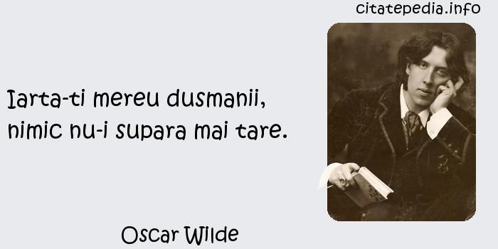 Oscar Wilde - Iarta-ti mereu dusmanii, nimic nu-i supara mai tare.