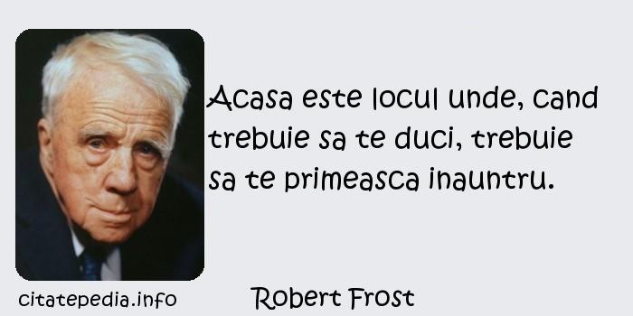 Robert Frost - Acasa este locul unde, cand trebuie sa te duci, trebuie sa te primeasca inauntru.