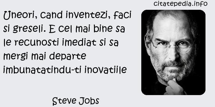 Steve Jobs - Uneori, cand inventezi, faci si greseli. E cel mai bine sa le recunosti imediat si sa mergi mai departe imbunatatindu-ti inovatiile
