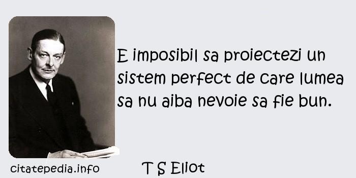T S Eliot - E imposibil sa proiectezi un sistem perfect de care lumea sa nu aiba nevoie sa fie bun.