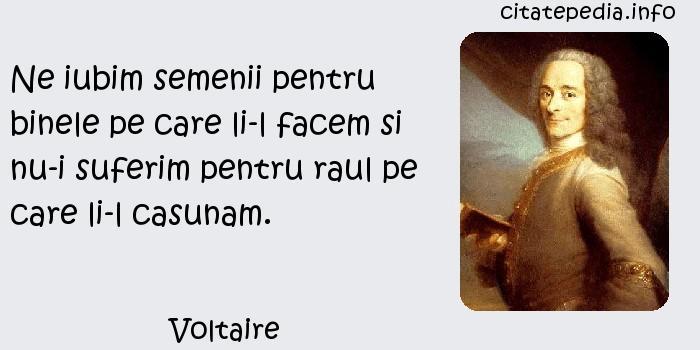 Voltaire - Ne iubim semenii pentru binele pe care li-l facem si nu-i suferim pentru raul pe care li-l casunam.