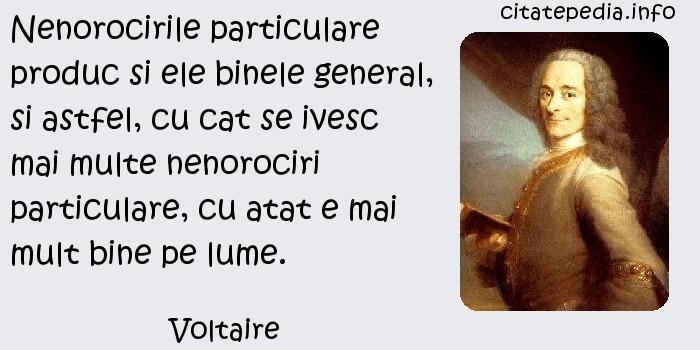 Voltaire - Nenorocirile particulare produc si ele binele general, si astfel, cu cat se ivesc mai multe nenorociri particulare, cu atat e mai mult bine pe lume.