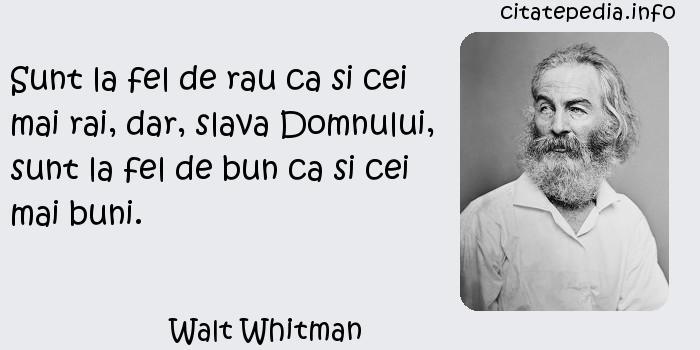 Walt Whitman - Sunt la fel de rau ca si cei mai rai, dar, slava Domnului, sunt la fel de bun ca si cei mai buni.