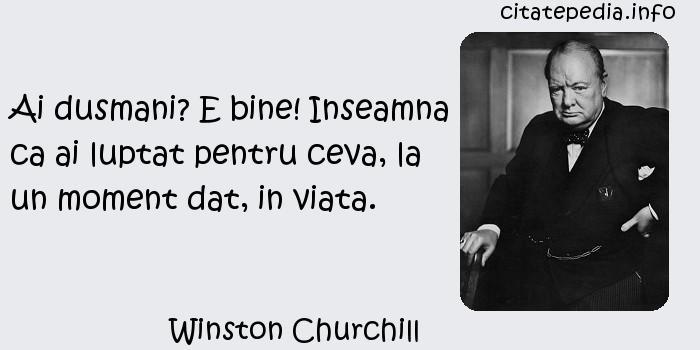 Winston Churchill - Ai dusmani? E bine! Inseamna ca ai luptat pentru ceva, la un moment dat, in viata.