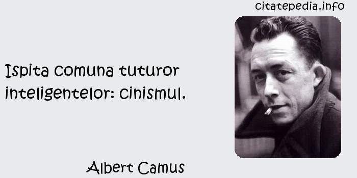 Albert Camus - Ispita comuna tuturor inteligentelor: cinismul.