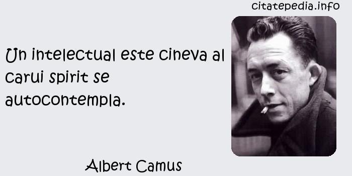 Albert Camus - Un intelectual este cineva al carui spirit se autocontempla.