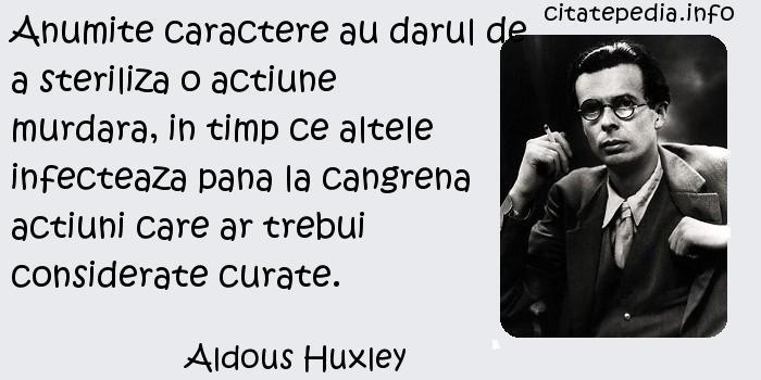 Aldous Huxley - Anumite caractere au darul de a steriliza o actiune murdara, in timp ce altele infecteaza pana la cangrena actiuni care ar trebui considerate curate.
