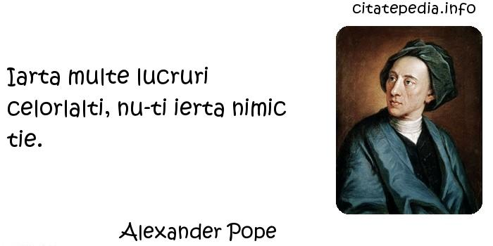 Alexander Pope - Iarta multe lucruri celorlalti, nu-ti ierta nimic tie.