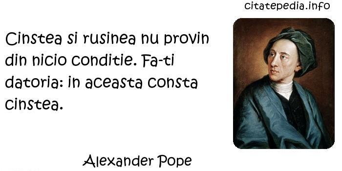 Alexander Pope - Cinstea si rusinea nu provin din nicio conditie. Fa-ti datoria: in aceasta consta cinstea.