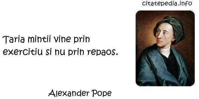 Alexander Pope - Taria mintii vine prin exercitiu si nu prin repaos.