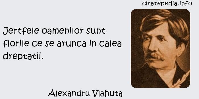 Alexandru Vlahuta - Jertfele oamenilor sunt florile ce se arunca in calea dreptatii.