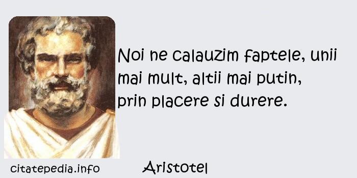 Aristotel - Noi ne calauzim faptele, unii mai mult, altii mai putin, prin placere si durere.