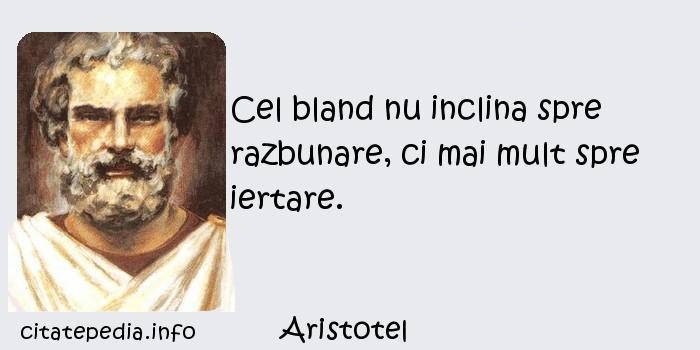 Aristotel - Cel bland nu inclina spre razbunare, ci mai mult spre iertare.