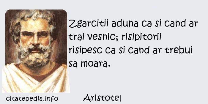 Aristotel - Zgarcitii aduna ca si cand ar trai vesnic; risipitorii risipesc ca si cand ar trebui sa moara.